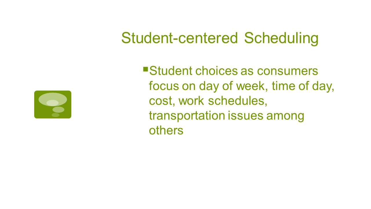 Student-centered Scheduling  Student choices as consumers focus on day of week, time of day, cost, work schedules, transportation issues among others