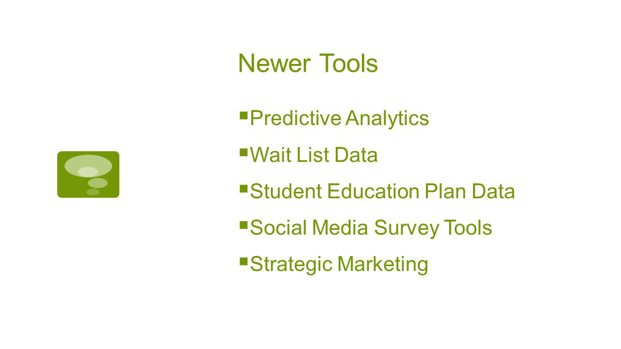Newer Tools  Predictive Analytics  Wait List Data  Student Education Plan Data  Social Media Survey Tools  Strategic Marketing