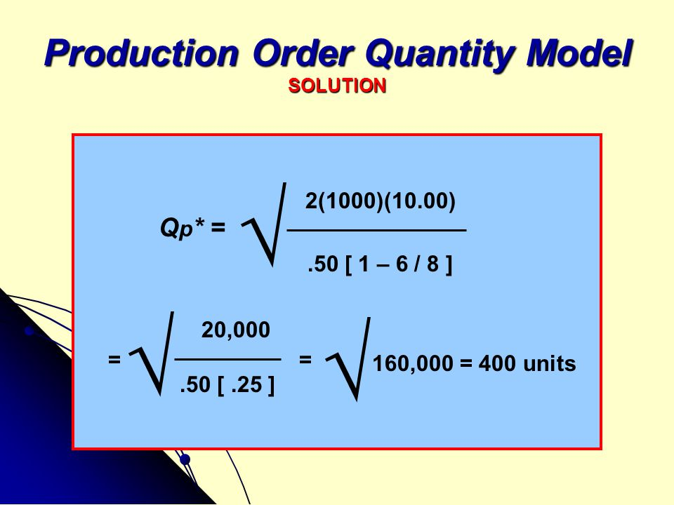 Production Order Quantity Model SOLUTION 2(1000)(10.00).50 [ 1 – 6 / 8 ] 20,000.50 [.25 ] Q p * = √ = √ = 160,000 = 400 units √