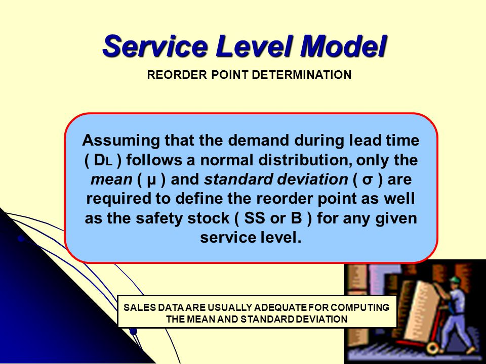 Service Level Model REORDER POINT DETERMINATION SALES DATA ARE USUALLY ADEQUATE FOR COMPUTING THE MEAN AND STANDARD DEVIATION Assuming that the demand