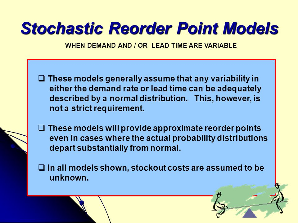 Stochastic Reorder Point Models  These models generally assume that any variability in either the demand rate or lead time can be adequately describe