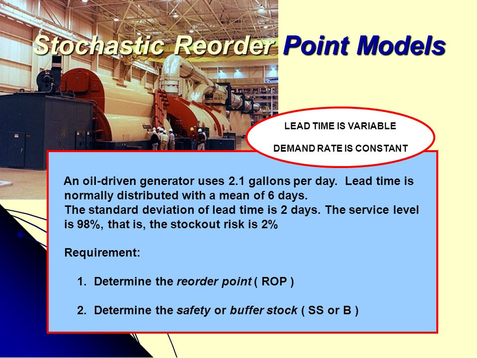 Stochastic Reorder Point Models An oil-driven generator uses 2.1 gallons per day. Lead time is normally distributed with a mean of 6 days. The standar