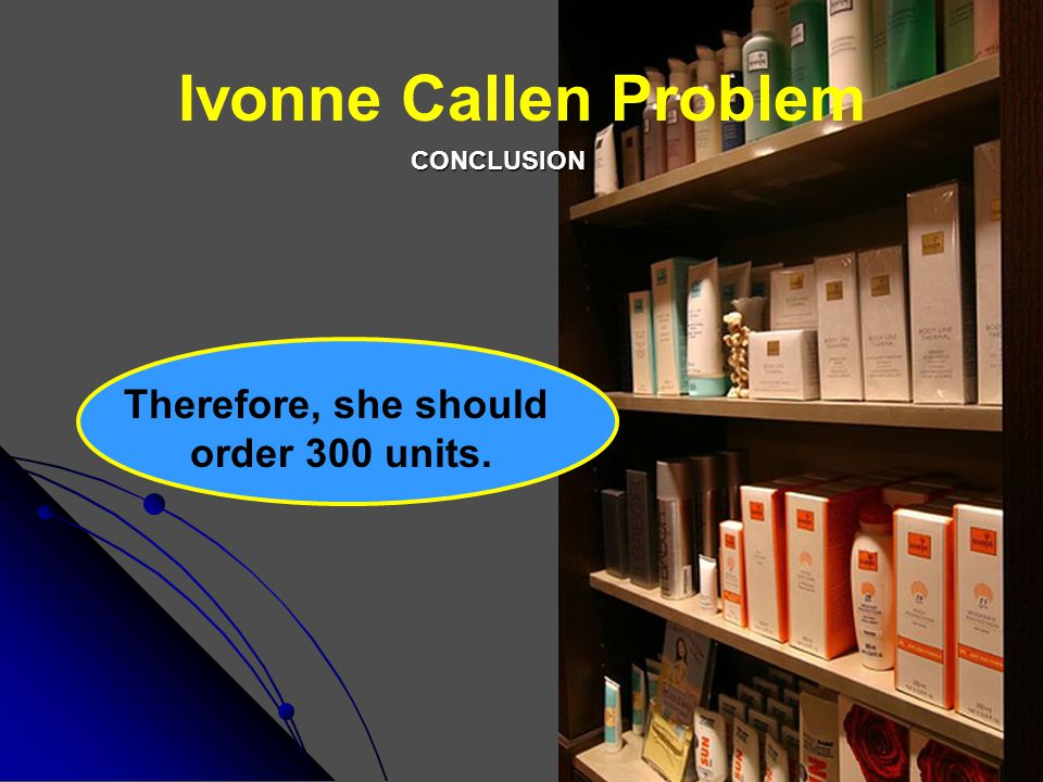 Ivonne Callen Problem Therefore, she should order 300 units. CONCLUSION