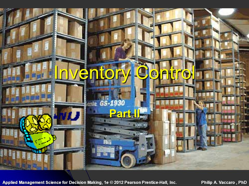 Inventory Control Part II Applied Management Science for Decision Making, 1e © 2012 Pearson Prentice-Hall, Inc. Philip A. Vaccaro, PhD