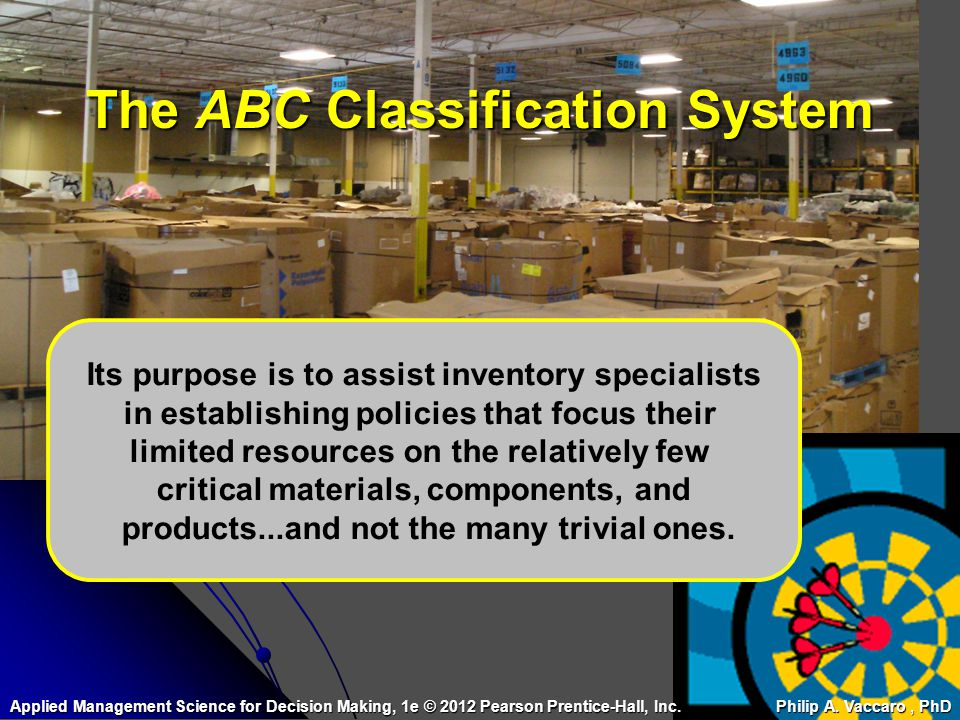 The ABC Classification System Its purpose is to assist inventory specialists in establishing policies that focus their limited resources on the relati