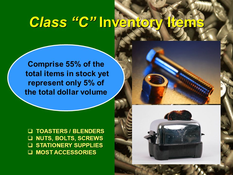 "Class ""C"" Inventory Items TOASTERS / BLENDERS  TOASTERS / BLENDERS  NUTS, BOLTS, SCREWS  STATIONERY SUPPLIES  MOST ACCESSORIES Comprise 55% of the"