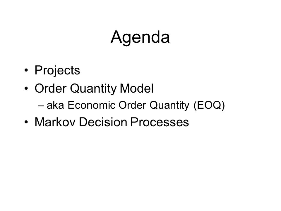 Agenda Projects Order Quantity Model –aka Economic Order Quantity (EOQ) Markov Decision Processes