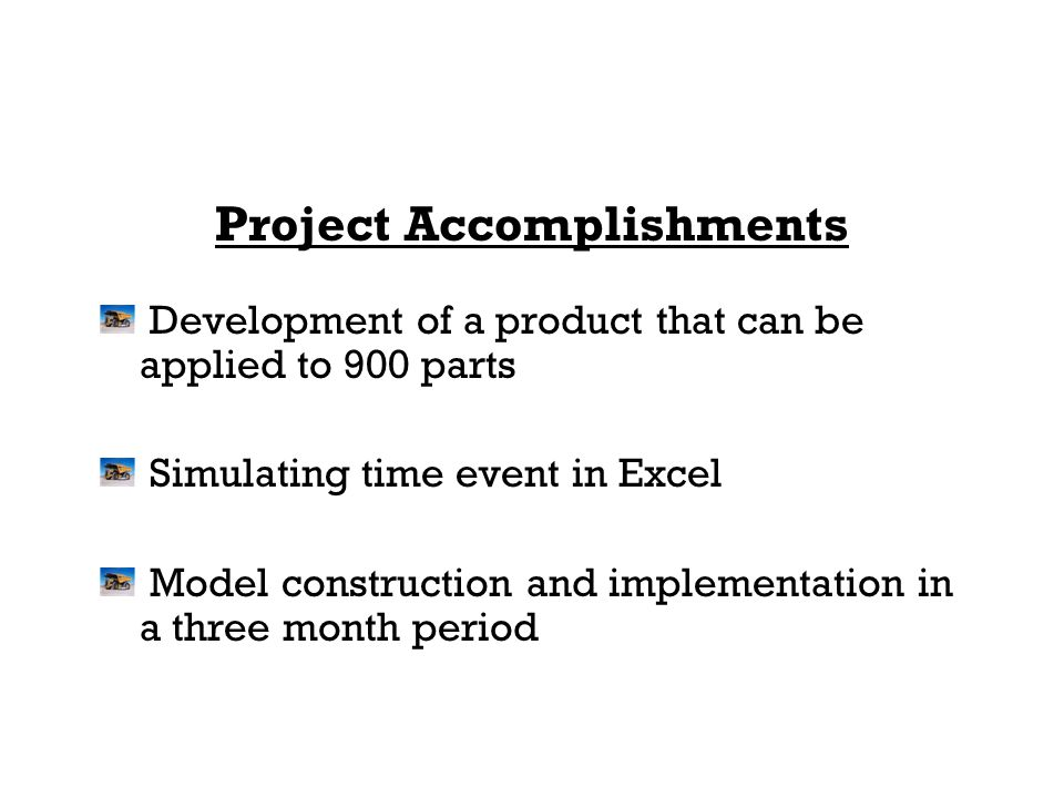 Project Accomplishments Development of a product that can be applied to 900 parts Simulating time event in Excel Model construction and implementation in a three month period