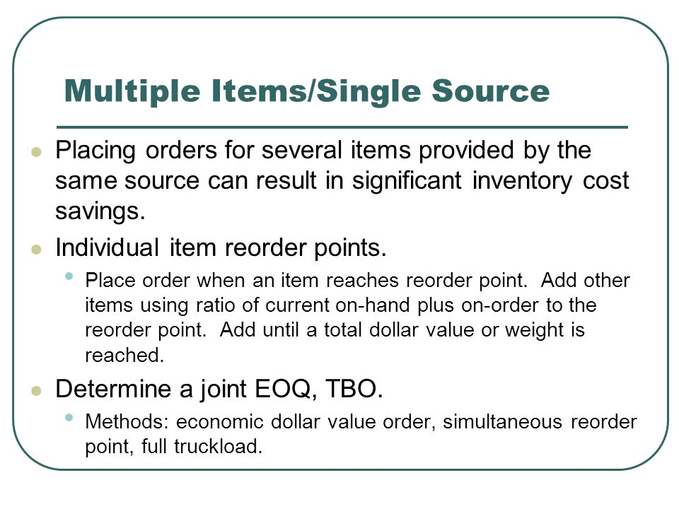 Multiple Items/Single Source Placing orders for several items provided by the same source can result in significant inventory cost savings.