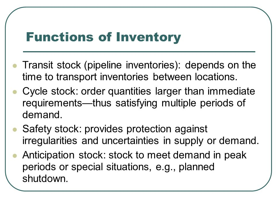 Functions of Inventory Transit stock (pipeline inventories): depends on the time to transport inventories between locations.