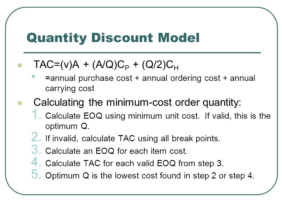Quantity Discount Model TAC=(v)A + (A/Q)C P + (Q/2)C H =annual purchase cost + annual ordering cost + annual carrying cost Calculating the minimum-cost order quantity: 1.
