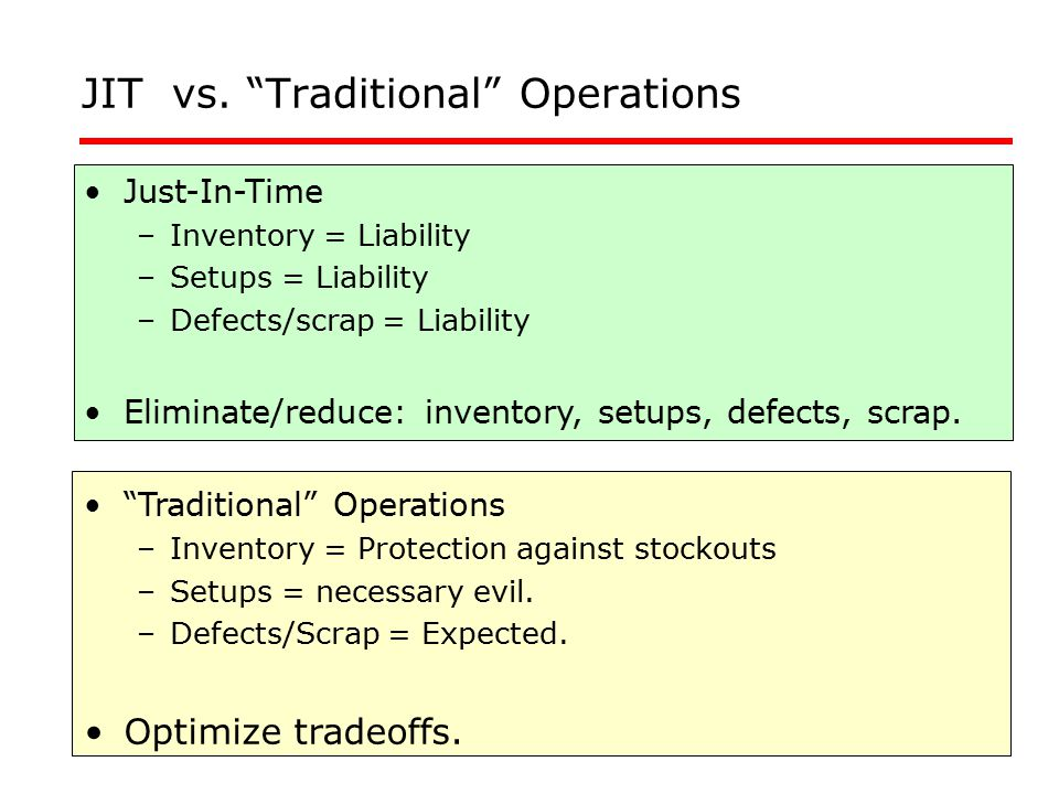 "JIT vs. ""Traditional"" Operations Just-In-Time –Inventory = Liability –Setups = Liability –Defects/scrap = Liability Eliminate/reduce: inventory, setup"