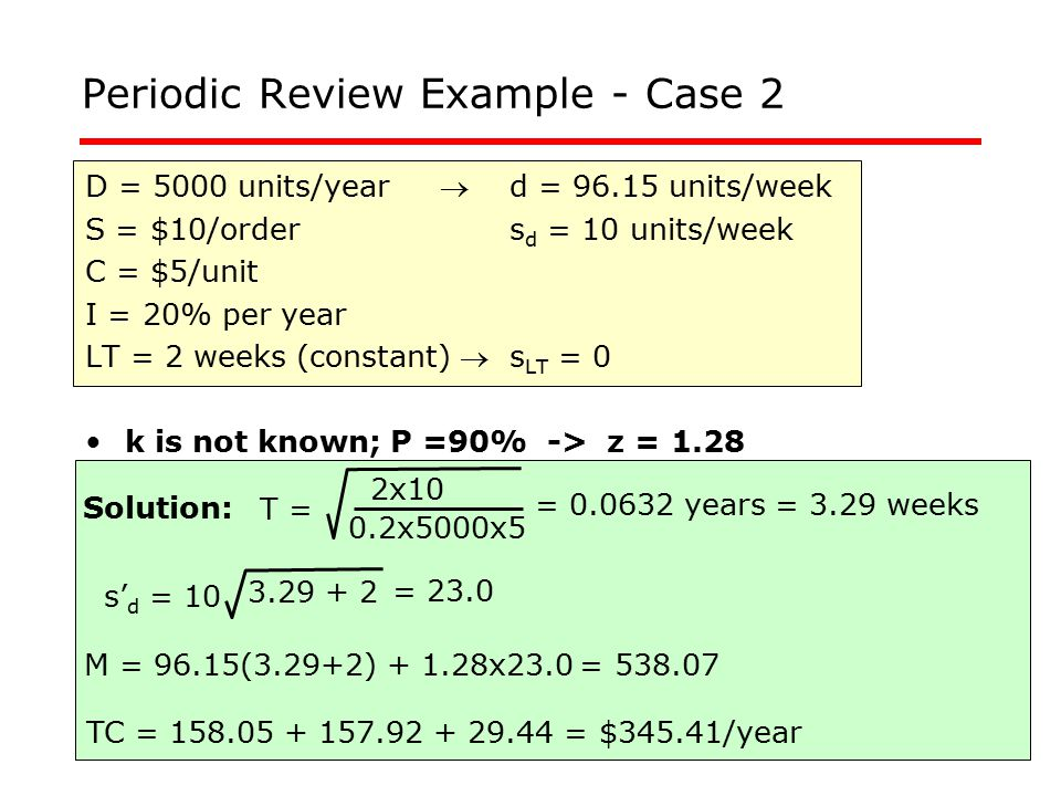 Periodic Review Example - Case 2 D = 5000 units/year d = 96.15 units/week S = $10/orders d = 10 units/week C = $5/unit I = 20% per year LT = 2 weeks (constant) s LT = 0 k is not known; P =90% -> z = 1.28 T = 2x10 0.2x5000x5 = 0.0632 years = 3.29 weeks Solution: TC = 158.05 + 157.92 + 29.44 = $345.41/year M = 96.15(3.29+2) + 1.28x23.0 = 538.07 3.29 + 2 s' d = 10 = 23.0