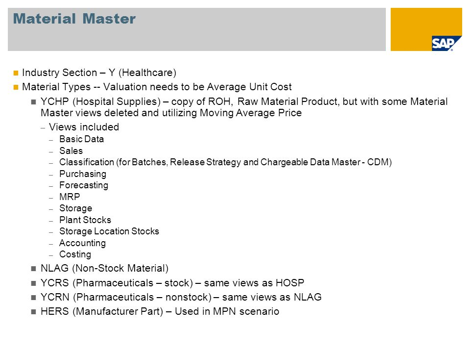 Material Master Industry Section – Y (Healthcare) Material Types -- Valuation needs to be Average Unit Cost YCHP (Hospital Supplies) – copy of ROH, Raw Material Product, but with some Material Master views deleted and utilizing Moving Average Price – Views included – Basic Data – Sales – Classification (for Batches, Release Strategy and Chargeable Data Master - CDM) – Purchasing – Forecasting – MRP – Storage – Plant Stocks – Storage Location Stocks – Accounting – Costing NLAG (Non-Stock Material) YCRS (Pharmaceuticals – stock) – same views as HOSP YCRN (Pharmaceuticals – nonstock) – same views as NLAG HERS (Manufacturer Part) – Used in MPN scenario