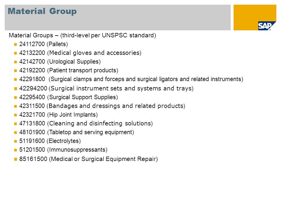 Material Group Material Groups – (third-level per UNSPSC standard) 24112700 (Pallets) 42132200 ( Medical gloves and accessories ) 42142700 (Urological Supplies) 42192200 (Patient transport products) 42291800 (Surgical clamps and forceps and surgical ligators and related instruments) 42294200 ( Surgical instrument sets and systems and trays ) 42295400 (Surgical Support Supplies) 42311500 ( Bandages and dressings and related products ) 42321700 (Hip Joint Implants) 47131800 ( Cleaning and disinfecting solutions ) 48101900 (Tabletop and serving equipment) 51191600 (Electrolytes) 51201500 (Immunosuppressants) 85161500 (Medical or Surgical Equipment Repair)
