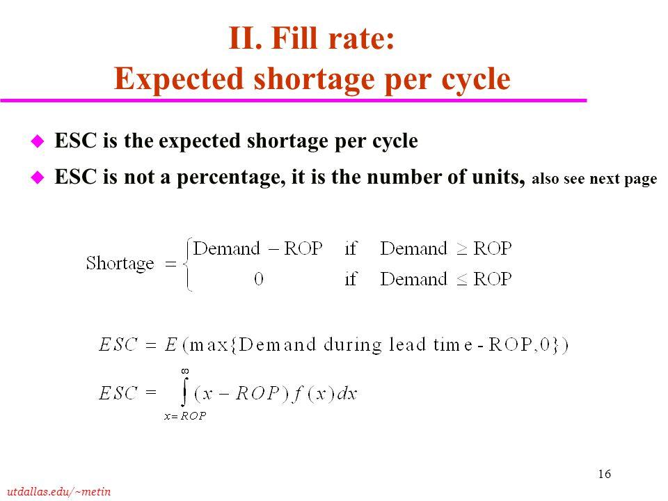 utdallas.edu/~metin 16 II. Fill rate: Expected shortage per cycle u ESC is the expected shortage per cycle u ESC is not a percentage, it is the number