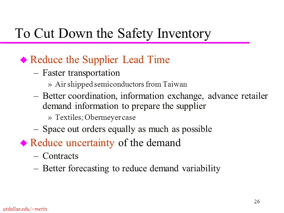utdallas.edu/~metin 26 To Cut Down the Safety Inventory u Reduce the Supplier Lead Time –Faster transportation »Air shipped semiconductors from Taiwan