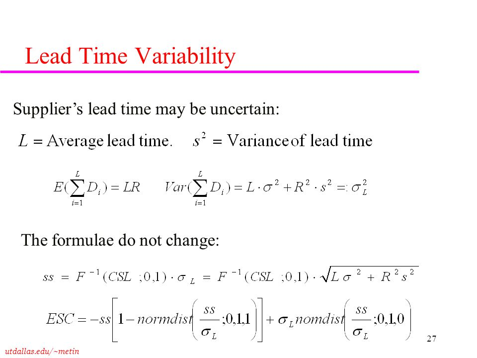 utdallas.edu/~metin 27 Lead Time Variability Supplier's lead time may be uncertain: The formulae do not change: