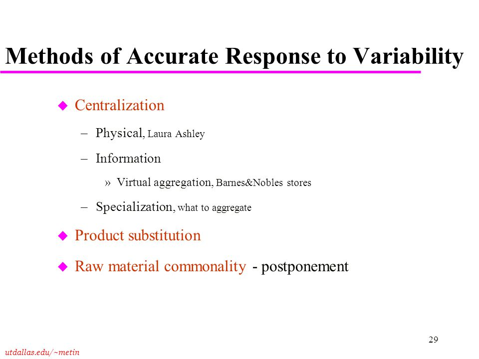 utdallas.edu/~metin 29 Methods of Accurate Response to Variability u Centralization –Physical, Laura Ashley –Information »Virtual aggregation, Barnes&