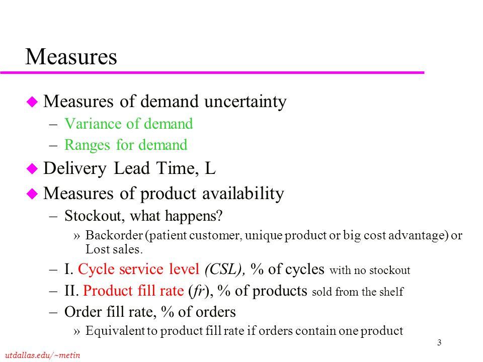 utdallas.edu/~metin 3 Measures u Measures of demand uncertainty –Variance of demand –Ranges for demand u Delivery Lead Time, L u Measures of product a