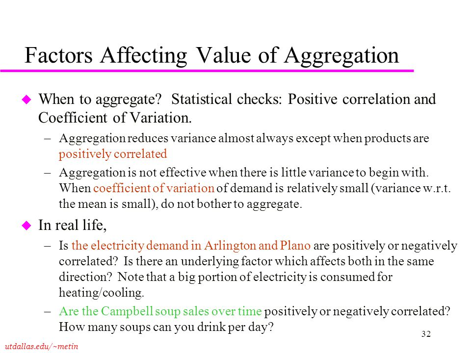utdallas.edu/~metin 32 Factors Affecting Value of Aggregation u When to aggregate? Statistical checks: Positive correlation and Coefficient of Variati