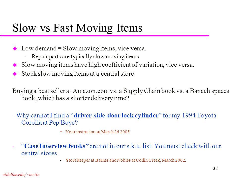 utdallas.edu/~metin 38 Slow vs Fast Moving Items u Low demand = Slow moving items, vice versa. –Repair parts are typically slow moving items u Slow mo