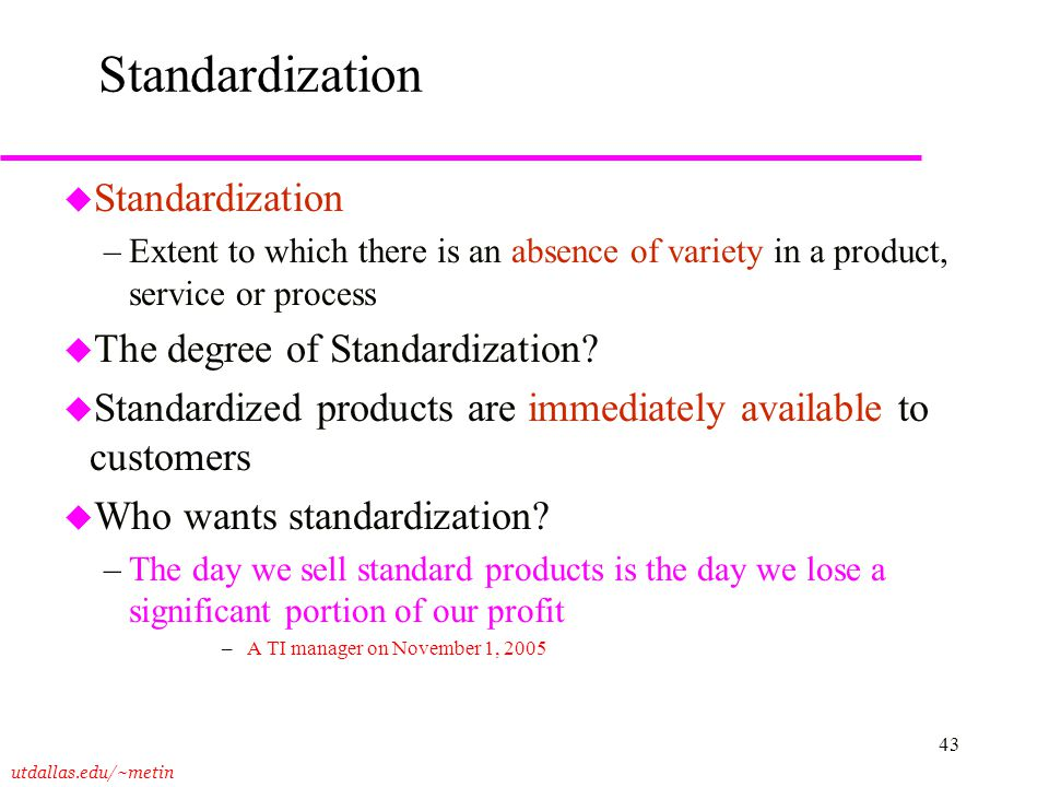 utdallas.edu/~metin 43 Standardization u Standardization –Extent to which there is an absence of variety in a product, service or process u The degree