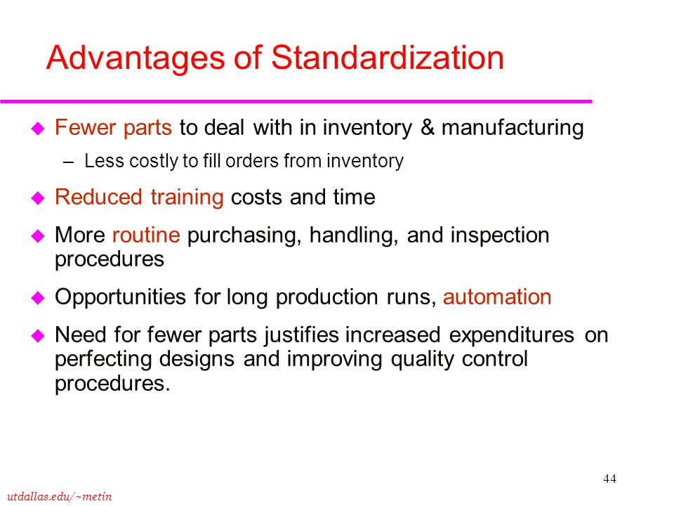 utdallas.edu/~metin 44 Advantages of Standardization u Fewer parts to deal with in inventory & manufacturing –Less costly to fill orders from inventor