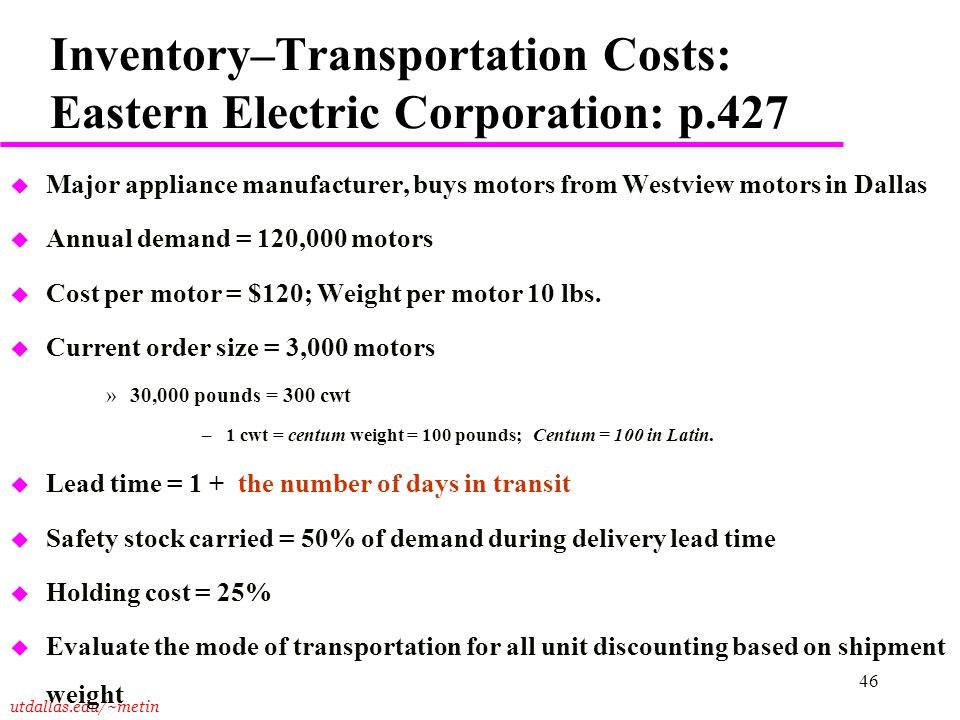 utdallas.edu/~metin 46 Inventory–Transportation Costs: Eastern Electric Corporation: p.427 u Major appliance manufacturer, buys motors from Westview m