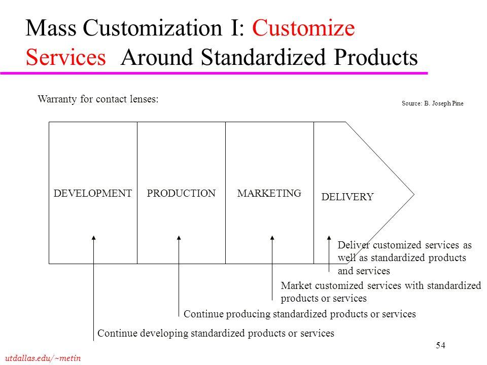 utdallas.edu/~metin 54 Mass Customization I: Customize Services Around Standardized Products DEVELOPMENTPRODUCTIONMARKETING DELIVERY Deliver customize