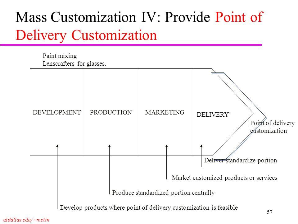 utdallas.edu/~metin 57 Mass Customization IV: Provide Point of Delivery Customization DEVELOPMENTPRODUCTIONMARKETING DELIVERY Deliver standardize port