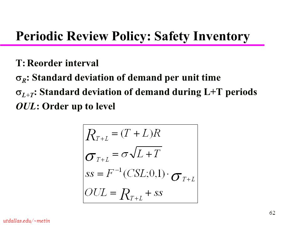 utdallas.edu/~metin 62 Periodic Review Policy: Safety Inventory T:Reorder interval  R : Standard deviation of demand per unit time  L+T : Standard d