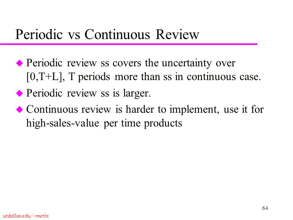 utdallas.edu/~metin 64 Periodic vs Continuous Review u Periodic review ss covers the uncertainty over [0,T+L], T periods more than ss in continuous ca