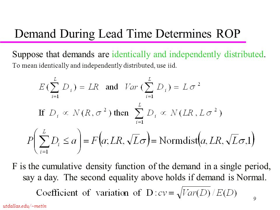utdallas.edu/~metin 9 Demand During Lead Time Determines ROP Suppose that demands are identically and independently distributed. To mean identically a