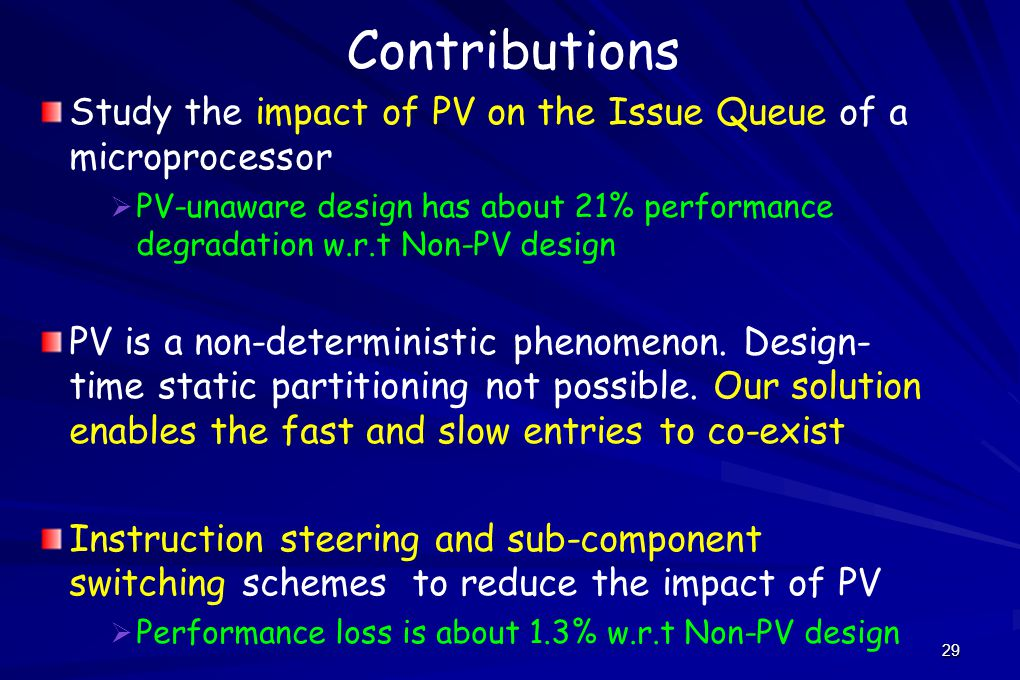 29 Contributions Study the impact of PV on the Issue Queue of a microprocessor   PV-unaware design has about 21% performance degradation w.r.t Non-PV design PV is a non-deterministic phenomenon.