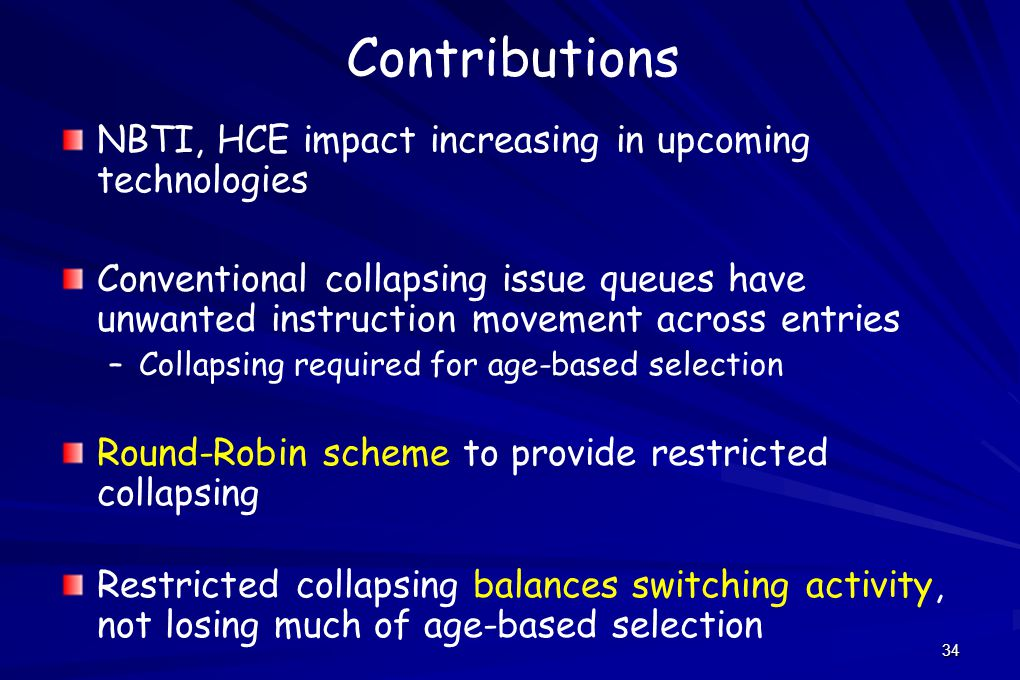 34 Contributions NBTI, HCE impact increasing in upcoming technologies Conventional collapsing issue queues have unwanted instruction movement across entries – –Collapsing required for age-based selection Round-Robin scheme to provide restricted collapsing Restricted collapsing balances switching activity, not losing much of age-based selection