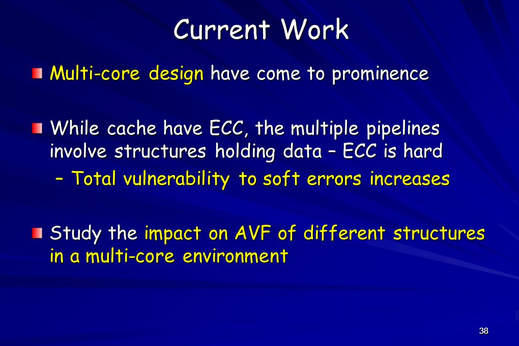 38 Current Work Multi-core design have come to prominence While cache have ECC, the multiple pipelines involve structures holding data – ECC is hard –Total vulnerability to soft errors increases Study the impact on AVF of different structures in a multi-core environment 38