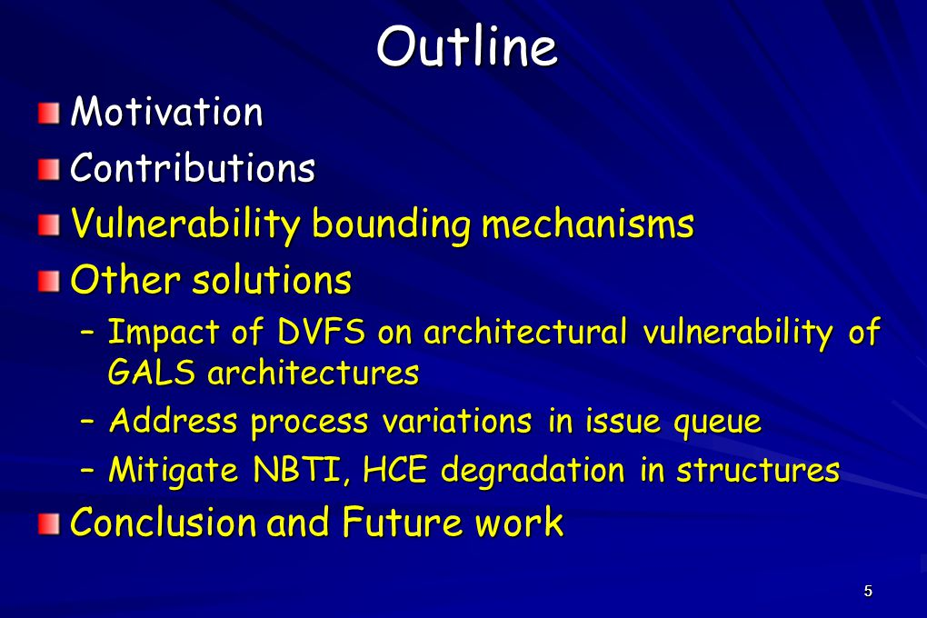 5OutlineMotivationContributions Vulnerability bounding mechanisms Other solutions –Impact of DVFS on architectural vulnerability of GALS architectures –Address process variations in issue queue –Mitigate NBTI, HCE degradation in structures Conclusion and Future work 5