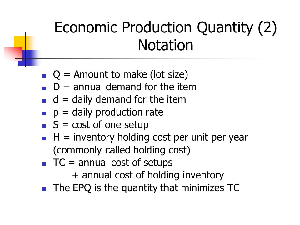 Economic Production Quantity (2) Notation Q = Amount to make (lot size) D = annual demand for the item d = daily demand for the item p = daily production rate S = cost of one setup H = inventory holding cost per unit per year (commonly called holding cost) TC = annual cost of setups + annual cost of holding inventory The EPQ is the quantity that minimizes TC