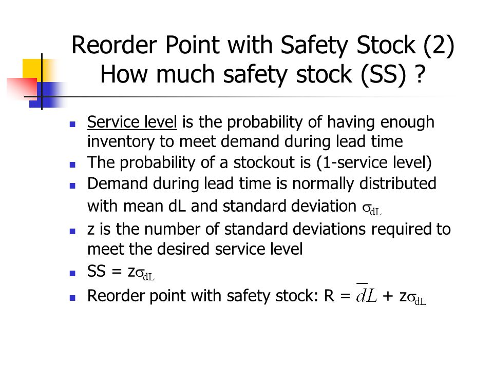 Reorder Point with Safety Stock (3) Example Given D = annual demand = 10,000 N = number of business days per year = 250 The company operates 5 days per week = average daily demand  = standard deviation of demand during lead time = 20 L = lead time = 1 week Service level = 96% Find: reorder point with safety stock: R = + z  dL