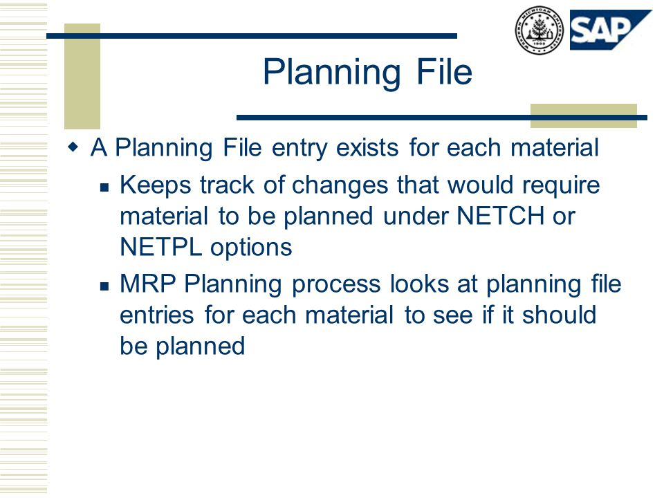 Planning File  A Planning File entry exists for each material Keeps track of changes that would require material to be planned under NETCH or NETPL o