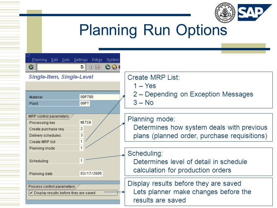 Planning Run Options Planning mode: Determines how system deals with previous plans (planned order, purchase requisitions) Create MRP List: 1 – Yes 2