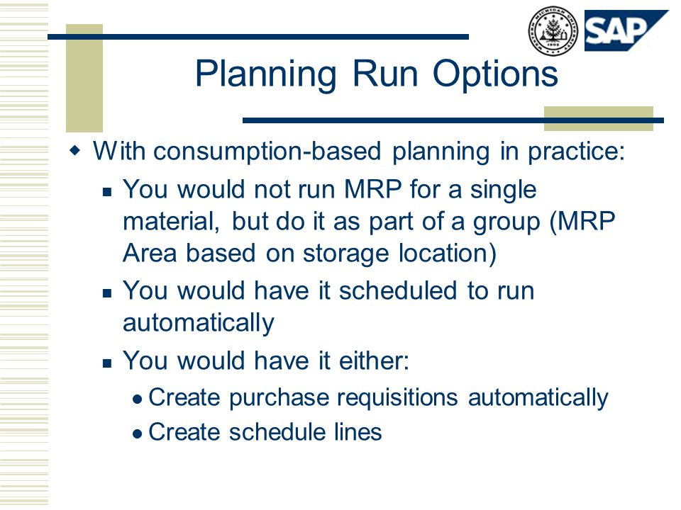 Planning Run Options  With consumption-based planning in practice: You would not run MRP for a single material, but do it as part of a group (MRP Are