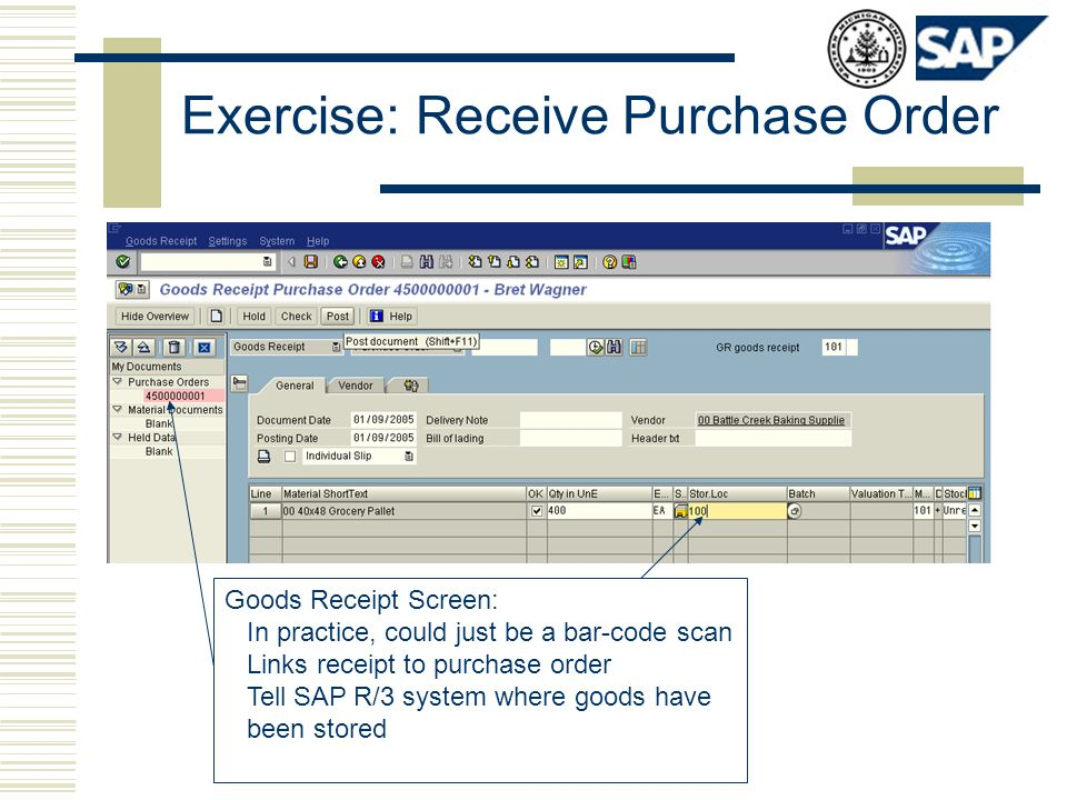 Exercise: Receive Purchase Order Goods Receipt Screen: In practice, could just be a bar-code scan Links receipt to purchase order Tell SAP R/3 system