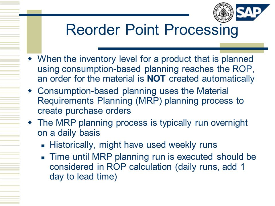 Reorder Point Processing  When the inventory level for a product that is planned using consumption-based planning reaches the ROP, an order for the m