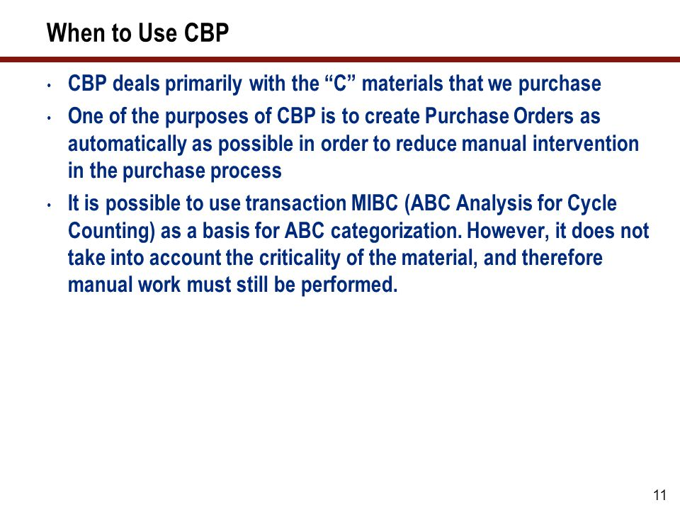 11 When to Use CBP CBP deals primarily with the C materials that we purchase One of the purposes of CBP is to create Purchase Orders as automatically as possible in order to reduce manual intervention in the purchase process It is possible to use transaction MIBC (ABC Analysis for Cycle Counting) as a basis for ABC categorization.
