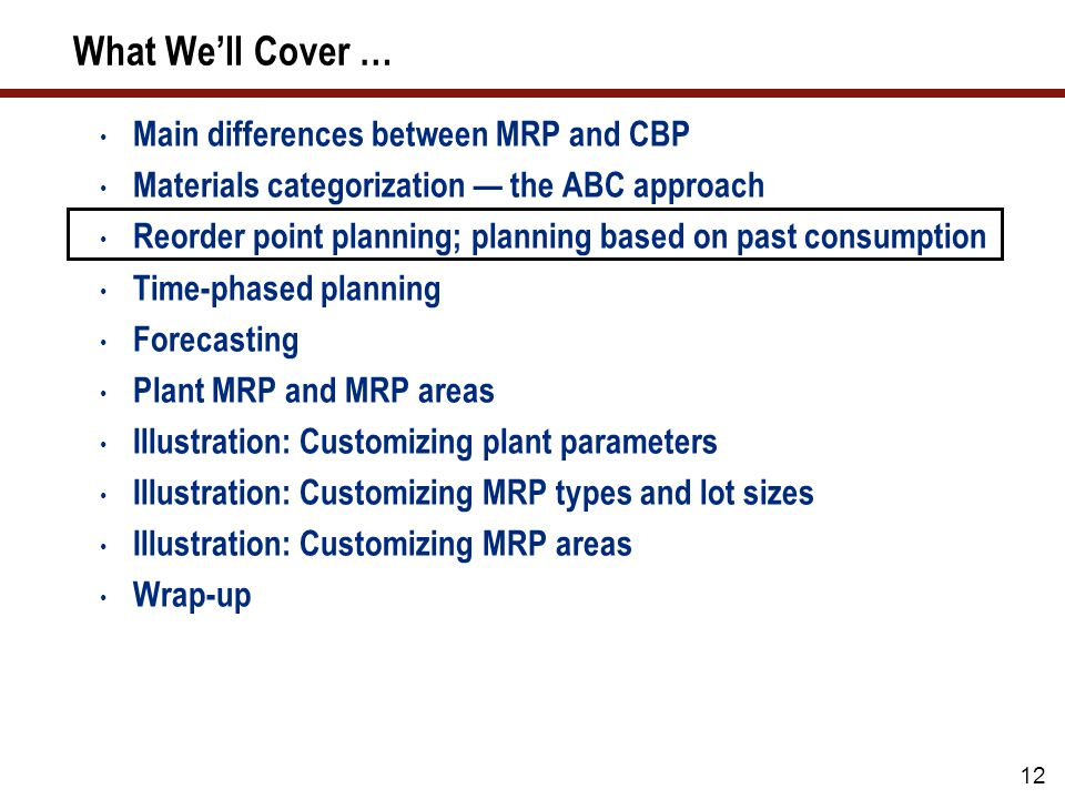 12 What We'll Cover … Main differences between MRP and CBP Materials categorization — the ABC approach Reorder point planning; planning based on past