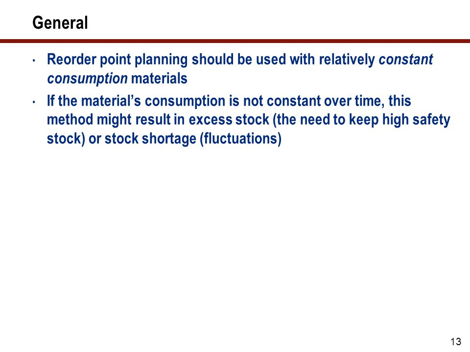 13 General Reorder point planning should be used with relatively constant consumption materials If the material's consumption is not constant over time, this method might result in excess stock (the need to keep high safety stock) or stock shortage (fluctuations)