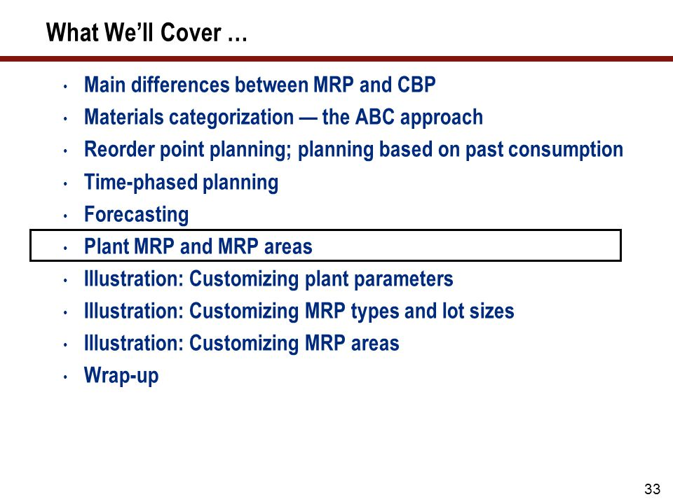 33 What We'll Cover … Main differences between MRP and CBP Materials categorization — the ABC approach Reorder point planning; planning based on past consumption Time-phased planning Forecasting Plant MRP and MRP areas Illustration: Customizing plant parameters Illustration: Customizing MRP types and lot sizes Illustration: Customizing MRP areas Wrap-up