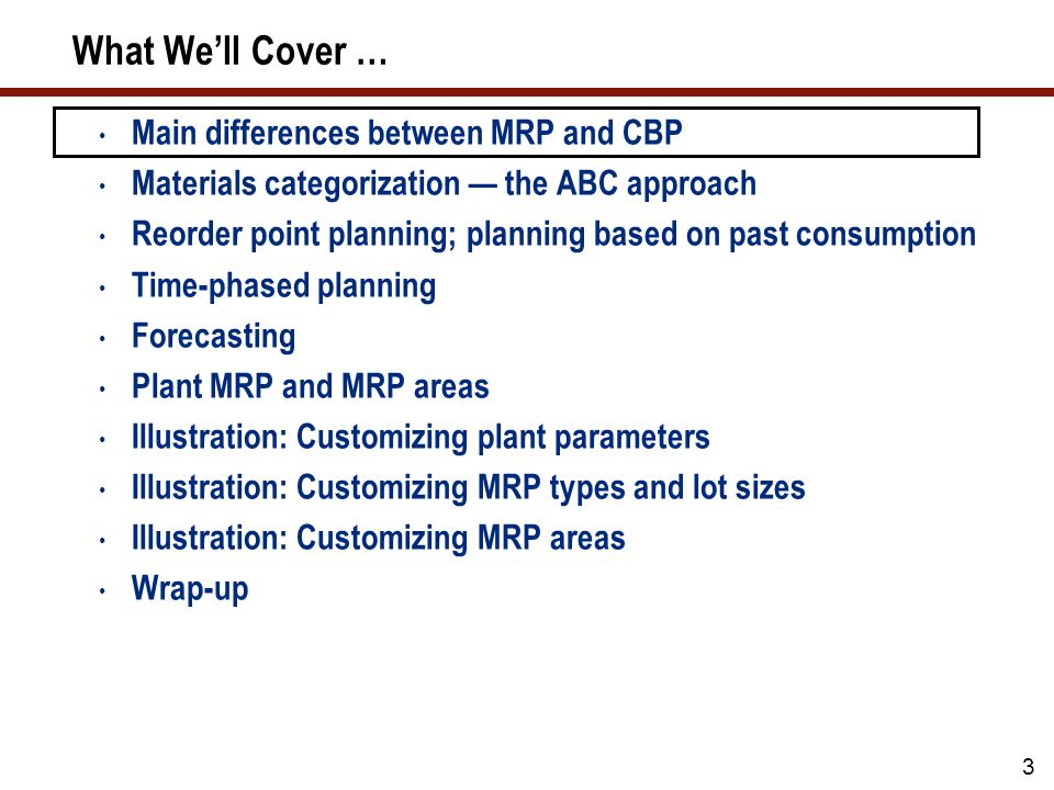 24 What We'll Cover … Main differences between MRP and CBP Materials categorization — the ABC approach Reorder point planning; planning based on past consumption Time-phased planning Forecasting Plant MRP and MRP areas Illustration: Customizing plant parameters Illustration: Customizing MRP types and lot sizes Illustration: Customizing MRP areas Wrap-up